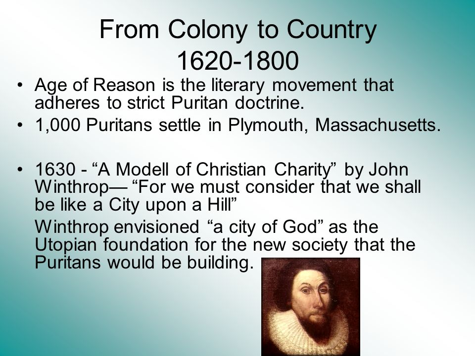 From Colony to Country 1620-1800 Age of Reason is the literary movement that adheres to strict Puritan doctrine. 1,000 Puritans settle in Plymouth, Ma
