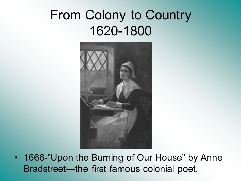 From Colony to Country 1620-1800 1666-Upon the Burning of Our House by Anne Bradstreetthe first famous colonial poet.