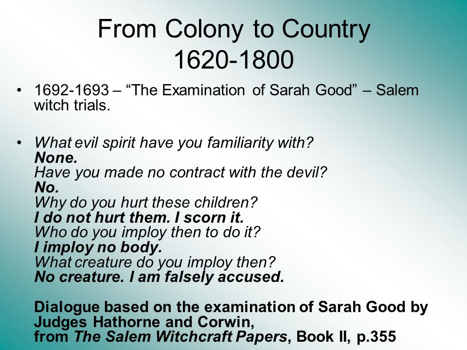 From Colony to Country 1620-1800 1692-1693 – The Examination of Sarah Good – Salem witch trials. What evil spirit have you familiarity with? None. Hav