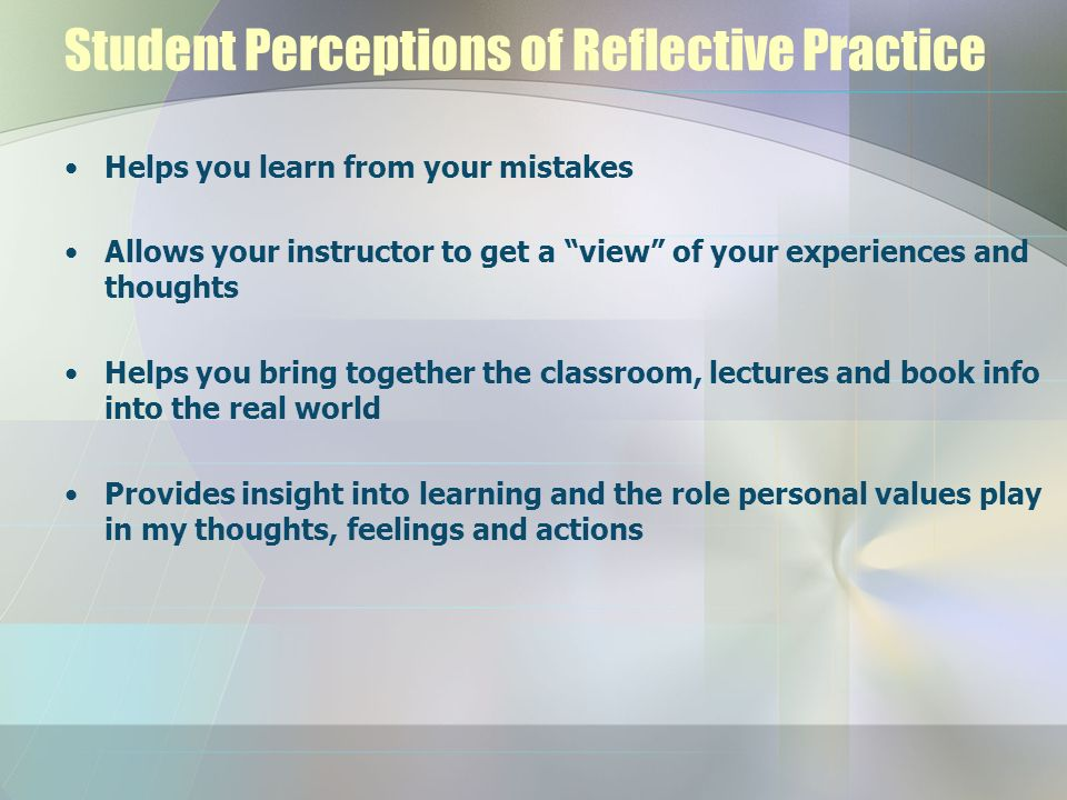 Student Perceptions of Reflective Practice Helps you learn from your mistakes Allows your instructor to get a view of your experiences and thoughts He