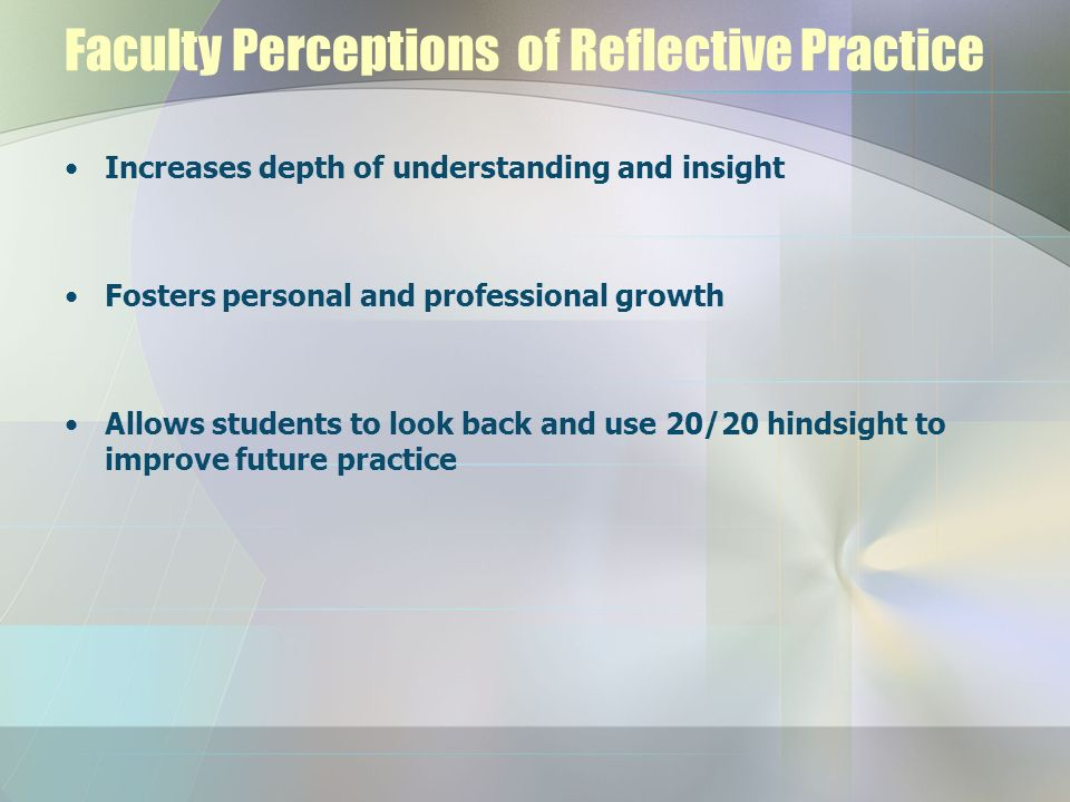 Faculty Perceptions of Reflective Practice Increases depth of understanding and insight Fosters personal and professional growth Allows students to lo