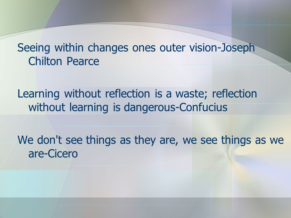 Seeing within changes ones outer vision-Joseph Chilton Pearce Learning without reflection is a waste; reflection without learning is dangerous-Confuci