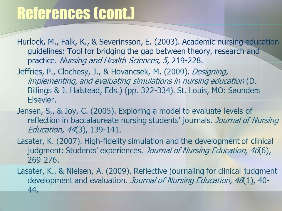 References (cont.) Hurlock, M., Falk, K., & Severinsson, E. (2003). Academic nursing education guidelines: Tool for bridging the gap between theory, r