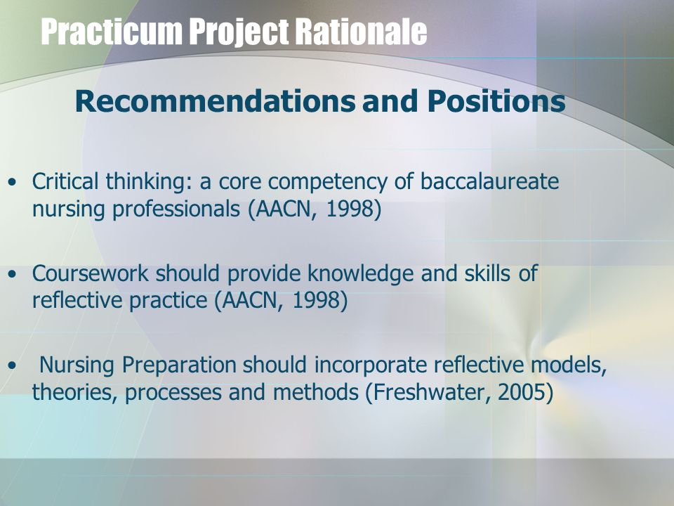 Practicum Project Rationale Recommendations and Positions Critical thinking: a core competency of baccalaureate nursing professionals (AACN, 1998) Cou