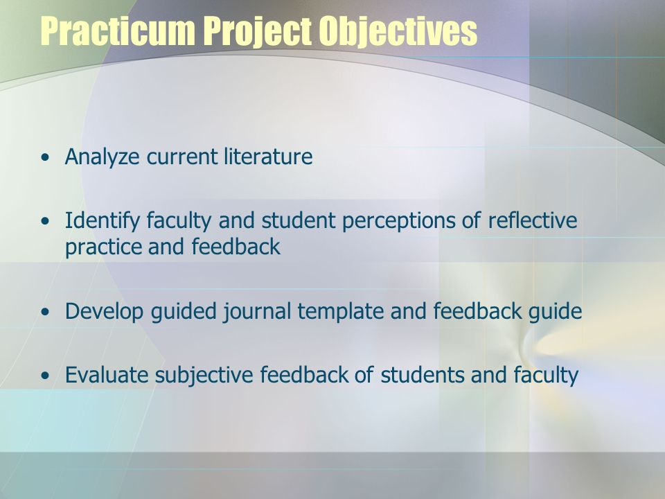 Practicum Project Objectives Analyze current literature Identify faculty and student perceptions of reflective practice and feedback Develop guided jo