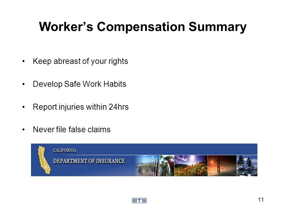 Workers Compensation Summary Keep abreast of your rights Develop Safe Work Habits Report injuries within 24hrs Never file false claims 11
