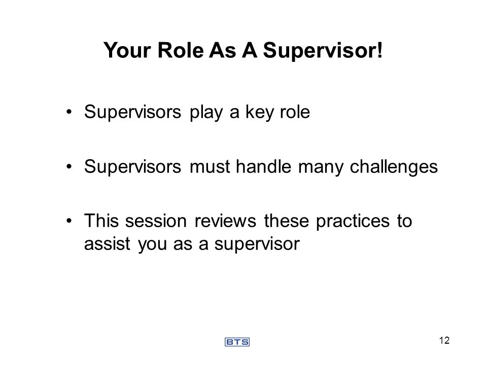 Supervisors play a key role Supervisors must handle many challenges This session reviews these practices to assist you as a supervisor Your Role As A