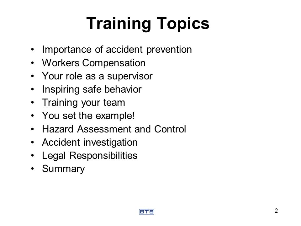Training Topics Importance of accident prevention Workers Compensation Your role as a supervisor Inspiring safe behavior Training your team You set th