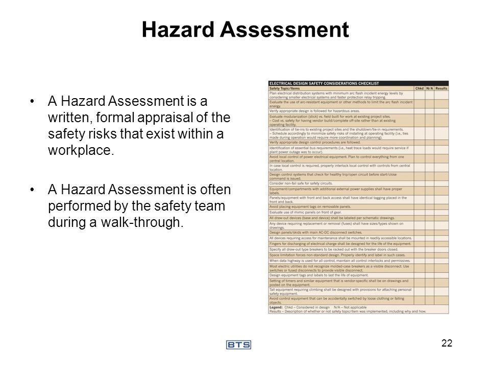 Hazard Assessment A Hazard Assessment is a written, formal appraisal of the safety risks that exist within a workplace. A Hazard Assessment is often p