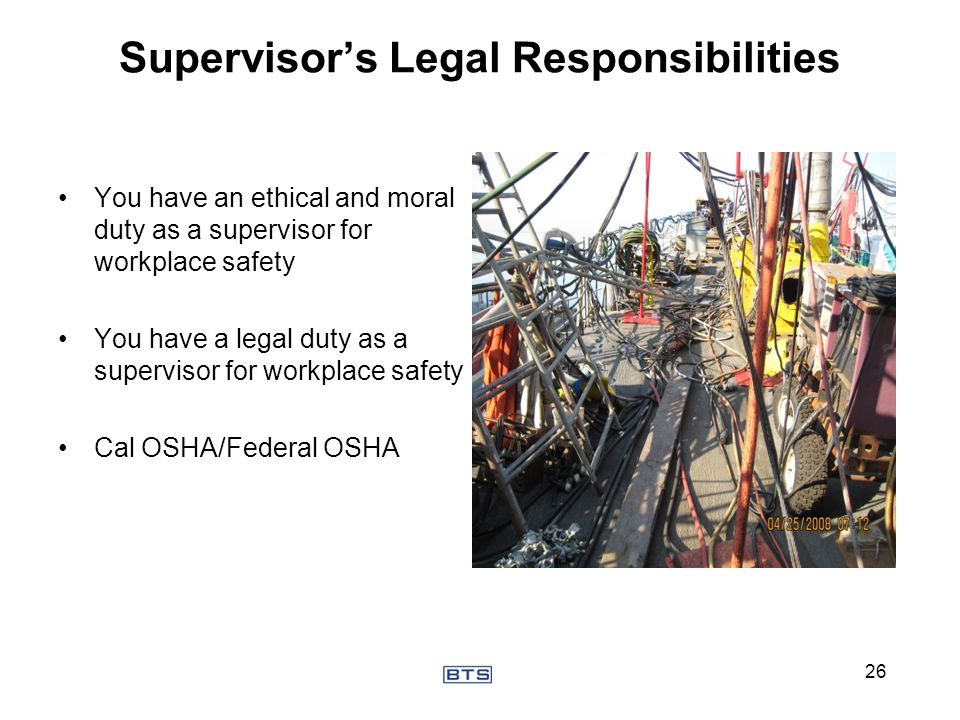 Supervisors Legal Responsibilities You have an ethical and moral duty as a supervisor for workplace safety You have a legal duty as a supervisor for w
