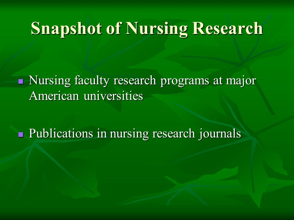 Snapshot of Nursing Research Nursing faculty research programs at major American universities Nursing faculty research programs at major American universities Publications in nursing research journals Publications in nursing research journals