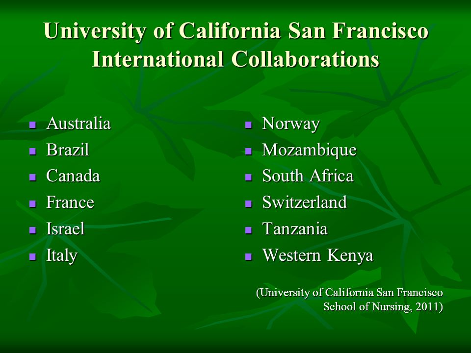 University of California San Francisco International Collaborations Australia Australia Brazil Brazil Canada Canada France France Israel Israel Italy Italy Norway Norway Mozambique Mozambique South Africa South Africa Switzerland Switzerland Tanzania Tanzania Western Kenya Western Kenya (University of California San Francisco School of Nursing, 2011)