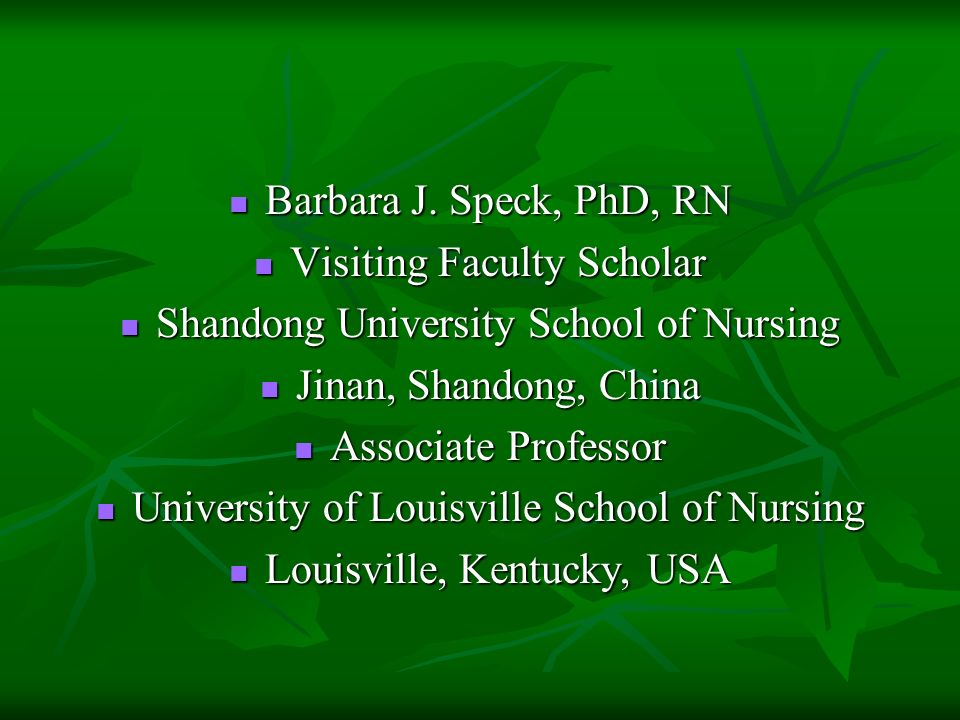Barbara J. Speck, PhD, RN Barbara J. Speck, PhD, RN Visiting Faculty Scholar Visiting Faculty Scholar Shandong University School of Nursing Shandong U