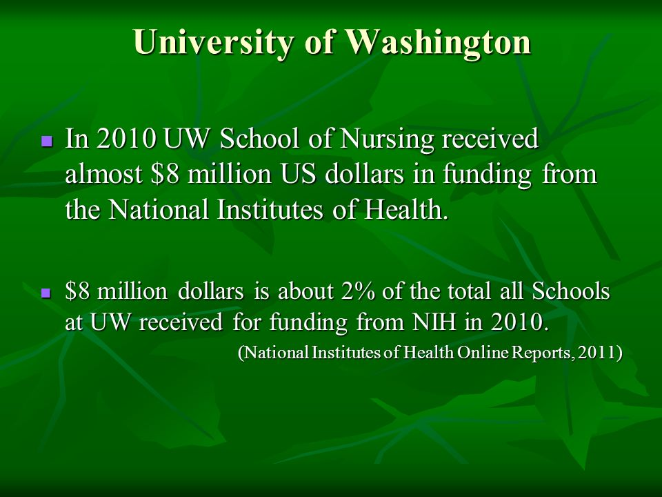 University of Washington In 2010 UW School of Nursing received almost $8 million US dollars in funding from the National Institutes of Health. In 2010