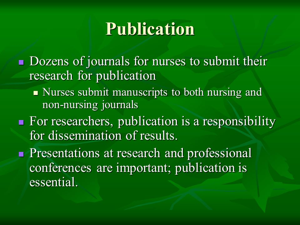 Publication Dozens of journals for nurses to submit their research for publication Dozens of journals for nurses to submit their research for publication Nurses submit manuscripts to both nursing and non-nursing journals Nurses submit manuscripts to both nursing and non-nursing journals For researchers, publication is a responsibility for dissemination of results.