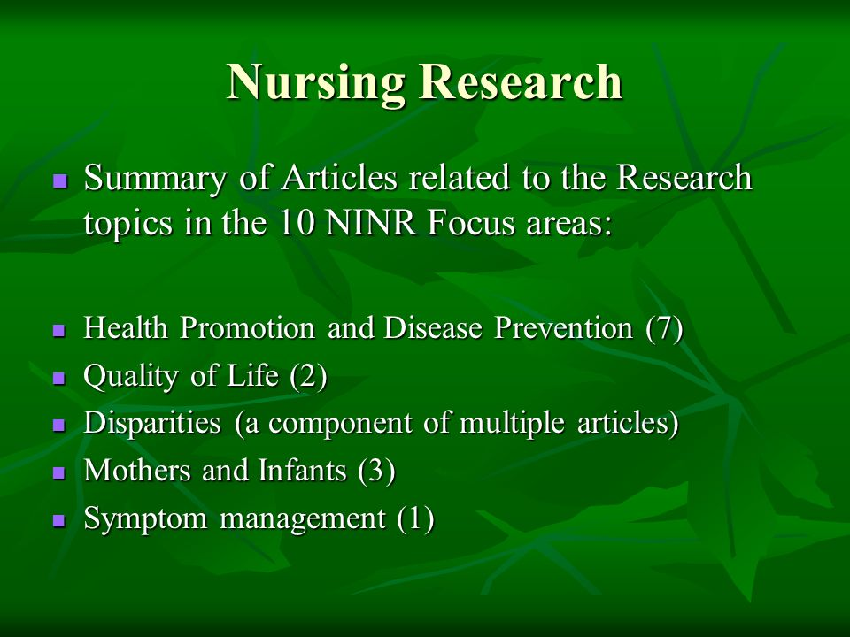 Nursing Research Summary of Articles related to the Research topics in the 10 NINR Focus areas: Summary of Articles related to the Research topics in the 10 NINR Focus areas: Health Promotion and Disease Prevention (7) Health Promotion and Disease Prevention (7) Quality of Life (2) Quality of Life (2) Disparities (a component of multiple articles) Disparities (a component of multiple articles) Mothers and Infants (3) Mothers and Infants (3) Symptom management (1) Symptom management (1)