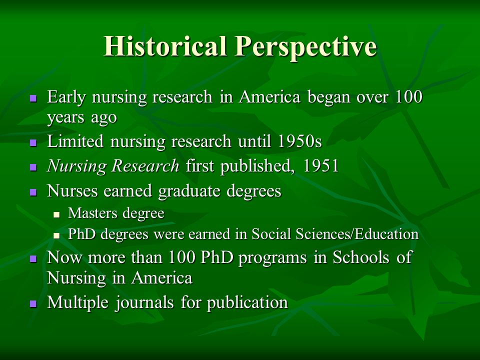 Historical Perspective Early nursing research in America began over 100 years ago Early nursing research in America began over 100 years ago Limited nursing research until 1950s Limited nursing research until 1950s Nursing Research first published, 1951 Nursing Research first published, 1951 Nurses earned graduate degrees Nurses earned graduate degrees Masters degree Masters degree PhD degrees were earned in Social Sciences/Education PhD degrees were earned in Social Sciences/Education Now more than 100 PhD programs in Schools of Nursing in America Now more than 100 PhD programs in Schools of Nursing in America Multiple journals for publication Multiple journals for publication