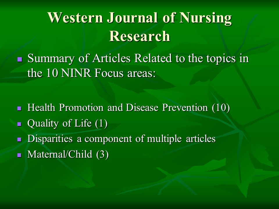 Western Journal of Nursing Research Summary of Articles Related to the topics in the 10 NINR Focus areas: Summary of Articles Related to the topics in the 10 NINR Focus areas: Health Promotion and Disease Prevention (10) Health Promotion and Disease Prevention (10) Quality of Life (1) Quality of Life (1) Disparities a component of multiple articles Disparities a component of multiple articles Maternal/Child (3) Maternal/Child (3)