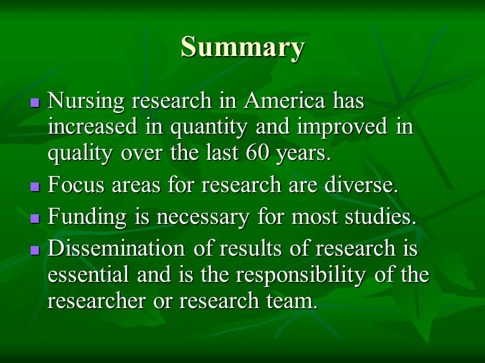Summary Nursing research in America has increased in quantity and improved in quality over the last 60 years. Nursing research in America has increase