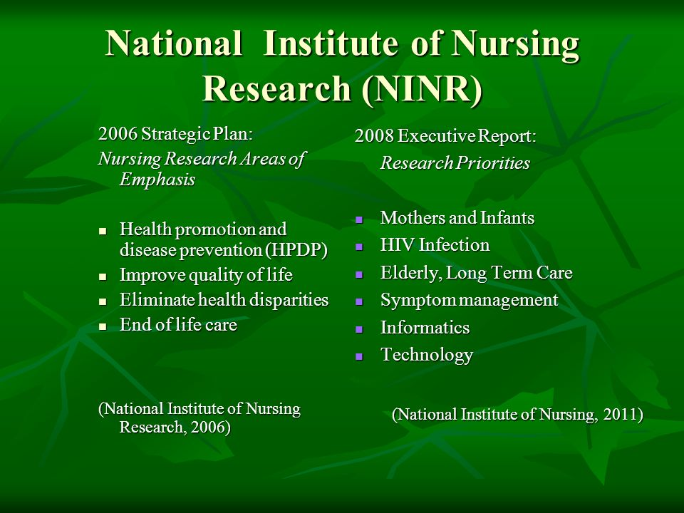 National Institute of Nursing Research (NINR) 2006 Strategic Plan: Nursing Research Areas of Emphasis Health promotion and disease prevention (HPDP) Health promotion and disease prevention (HPDP) Improve quality of life Improve quality of life Eliminate health disparities Eliminate health disparities End of life care End of life care (National Institute of Nursing Research, 2006) 2008 Executive Report: Research Priorities Mothers and Infants Mothers and Infants HIV Infection HIV Infection Elderly, Long Term Care Elderly, Long Term Care Symptom management Symptom management Informatics Informatics Technology Technology (National Institute of Nursing, 2011)