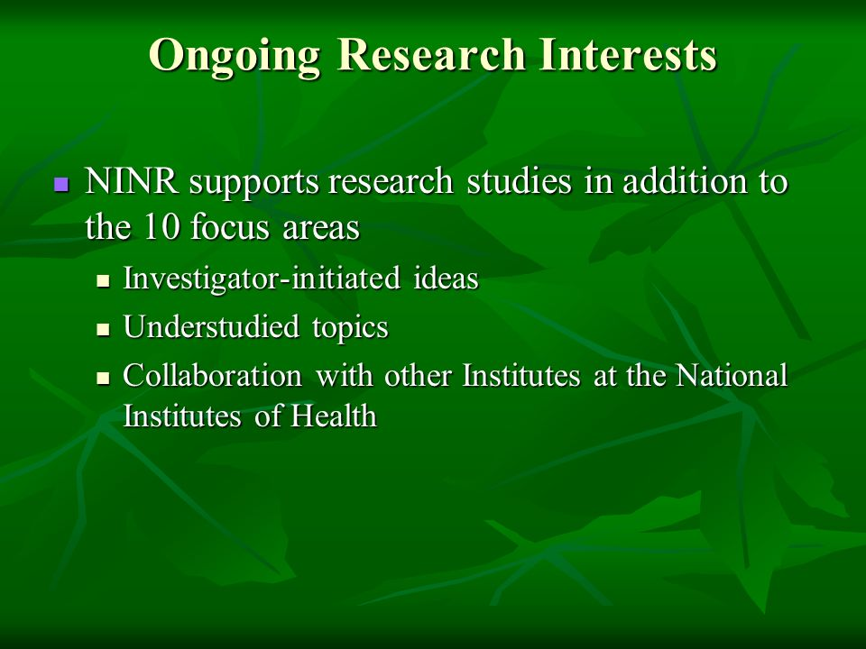 Ongoing Research Interests NINR supports research studies in addition to the 10 focus areas NINR supports research studies in addition to the 10 focus