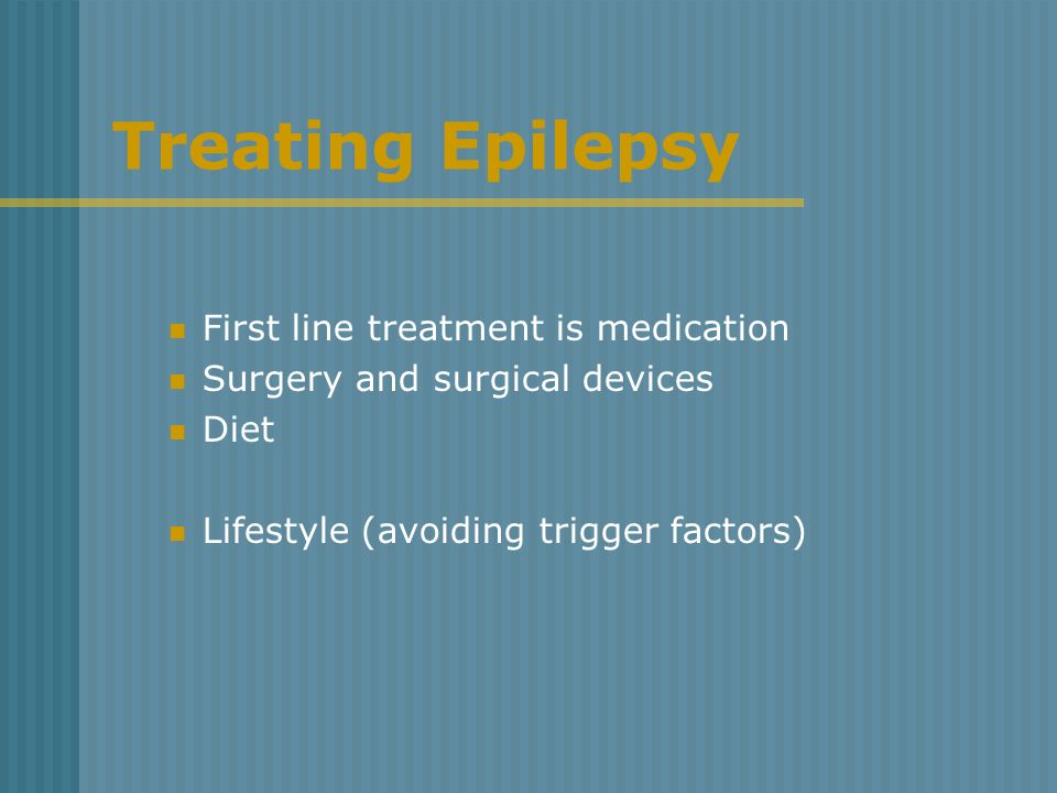 Treating Epilepsy First line treatment is medication Surgery and surgical devices Diet Lifestyle (avoiding trigger factors)