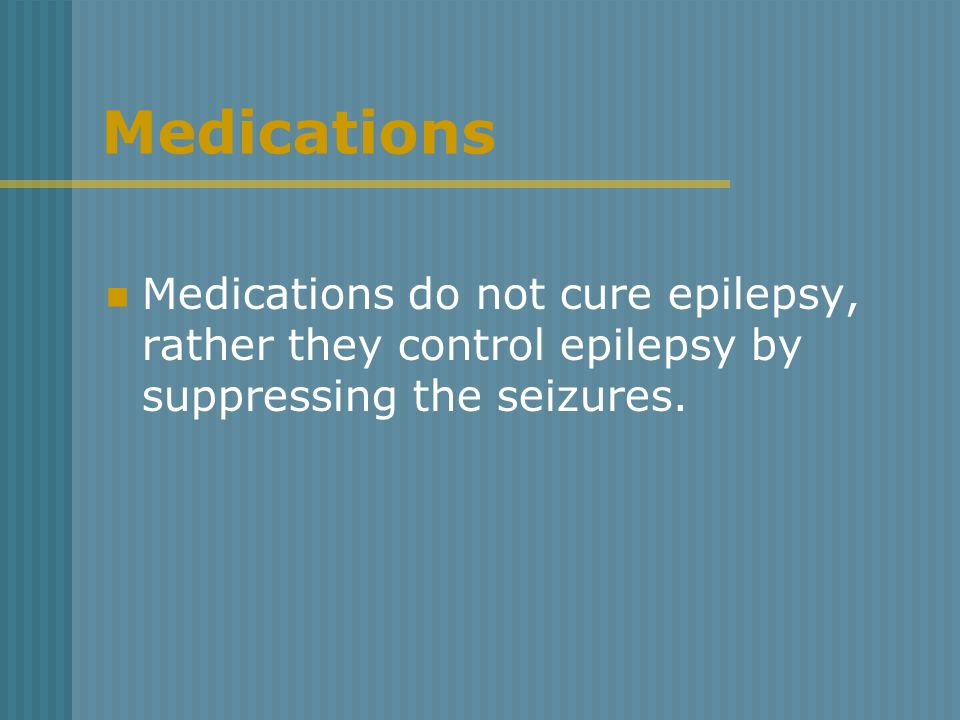 Medications Medications do not cure epilepsy, rather they control epilepsy by suppressing the seizures.