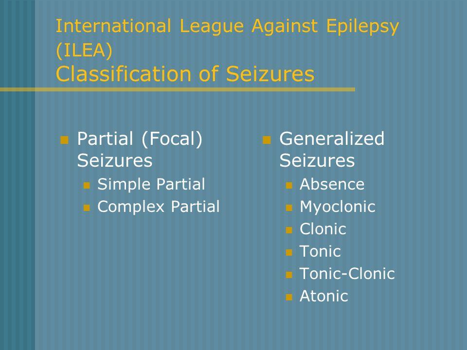 International League Against Epilepsy (ILEA) Classification of Seizures Partial (Focal) Seizures Simple Partial Complex Partial Generalized Seizures A