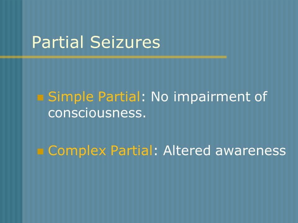 Partial Seizures Simple Partial: No impairment of consciousness. Complex Partial: Altered awareness