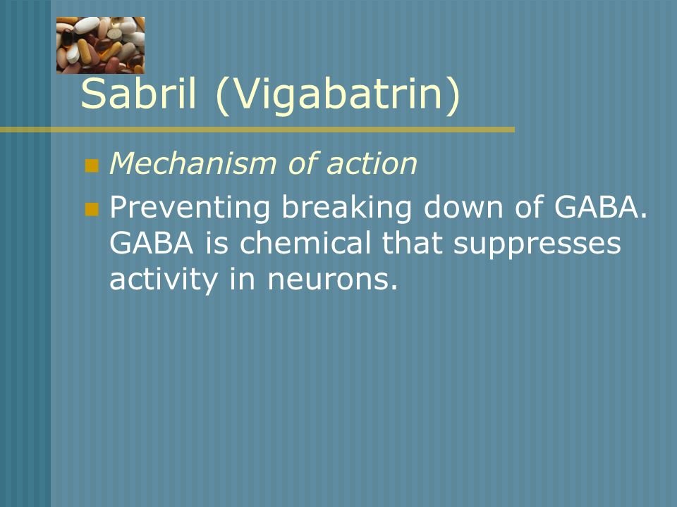 Sabril (Vigabatrin) Mechanism of action Preventing breaking down of GABA. GABA is chemical that suppresses activity in neurons.
