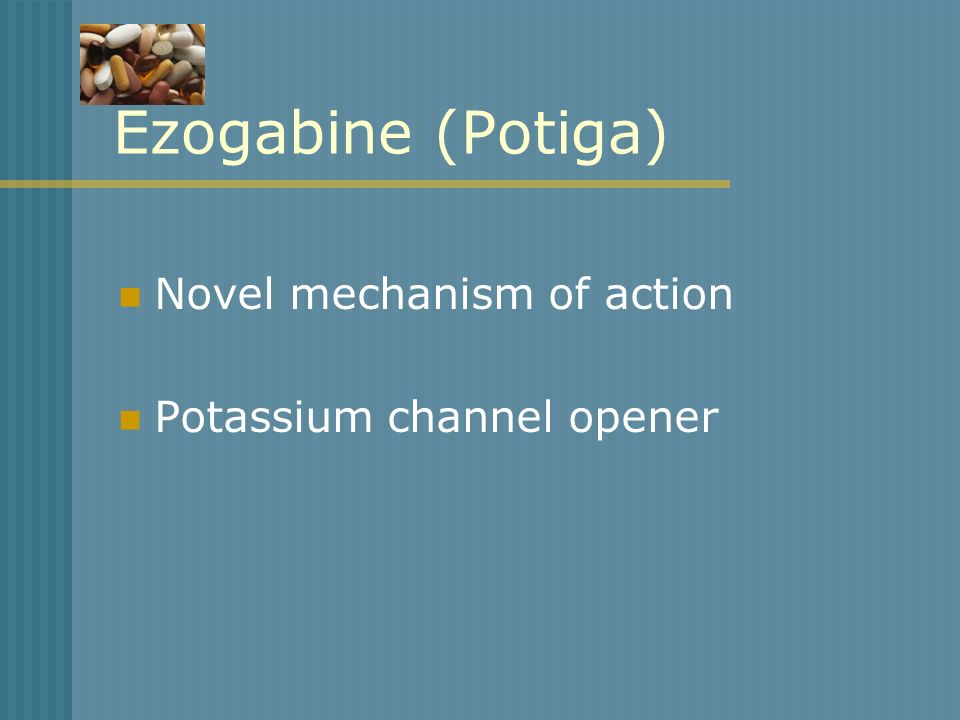 Ezogabine (Potiga) Novel mechanism of action Potassium channel opener