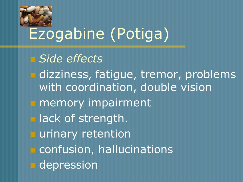 Ezogabine (Potiga) Side effects dizziness, fatigue, tremor, problems with coordination, double vision memory impairment lack of strength. urinary rete