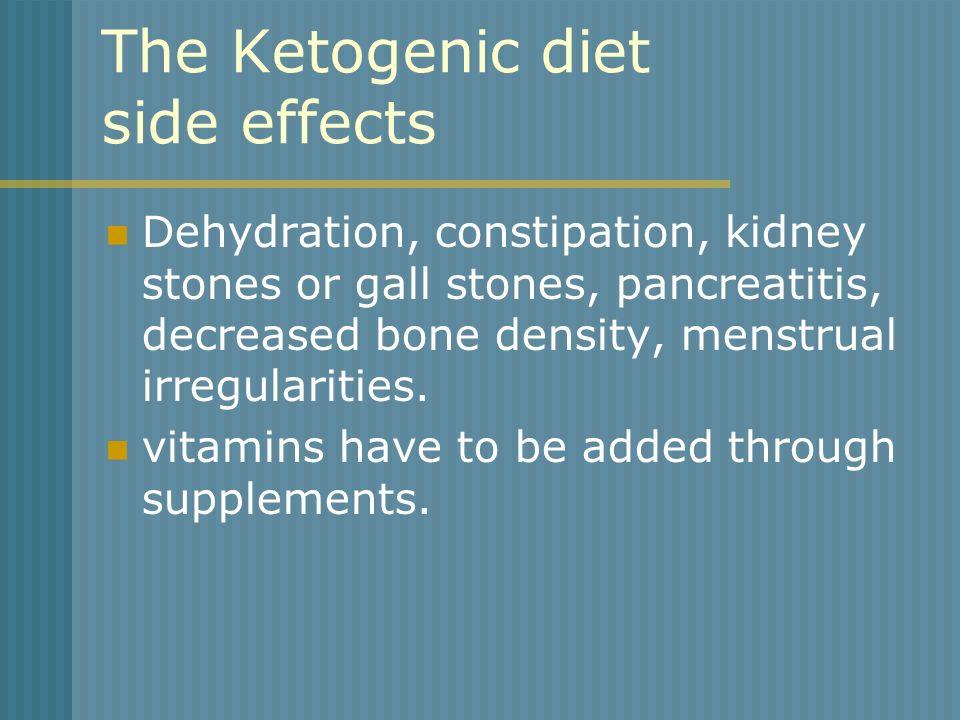 The Ketogenic diet side effects Dehydration, constipation, kidney stones or gall stones, pancreatitis, decreased bone density, menstrual irregularitie