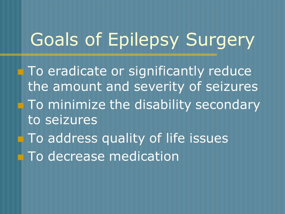 Goals of Epilepsy Surgery To eradicate or significantly reduce the amount and severity of seizures To minimize the disability secondary to seizures To