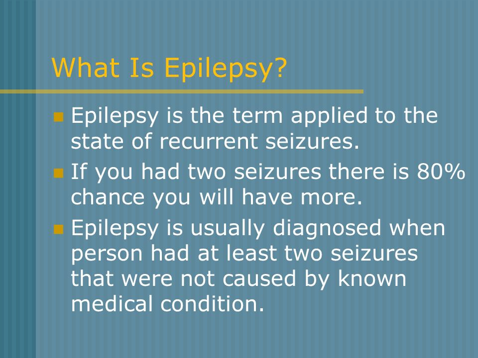 What Is Epilepsy? Epilepsy is the term applied to the state of recurrent seizures. If you had two seizures there is 80% chance you will have more. Epi