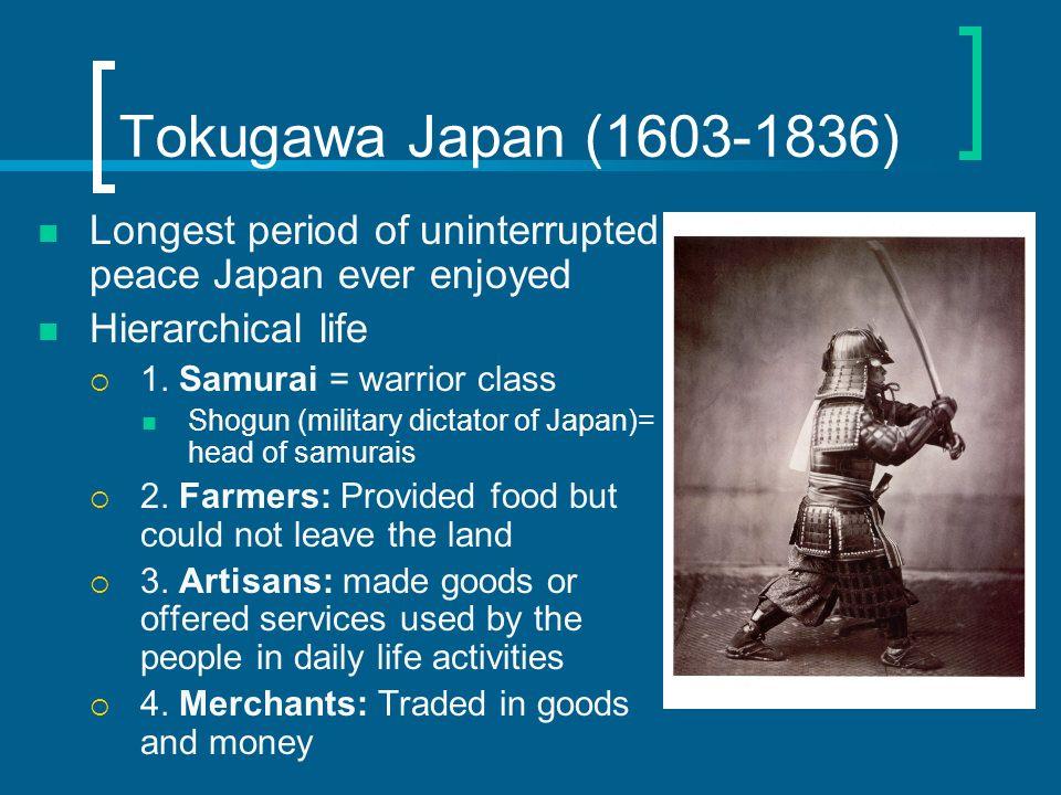 Tokugawa Japan (1603-1836) Longest period of uninterrupted peace Japan ever enjoyed Hierarchical life 1. Samurai = warrior class Shogun (military dict
