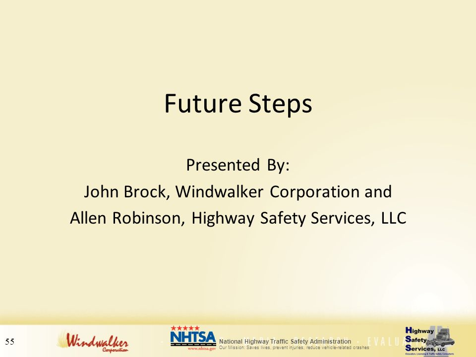 55 National Highway Traffic Safety Administration Our Mission: Saves lives, prevent injuries, reduce vehicle-related crashes Future Steps Presented By