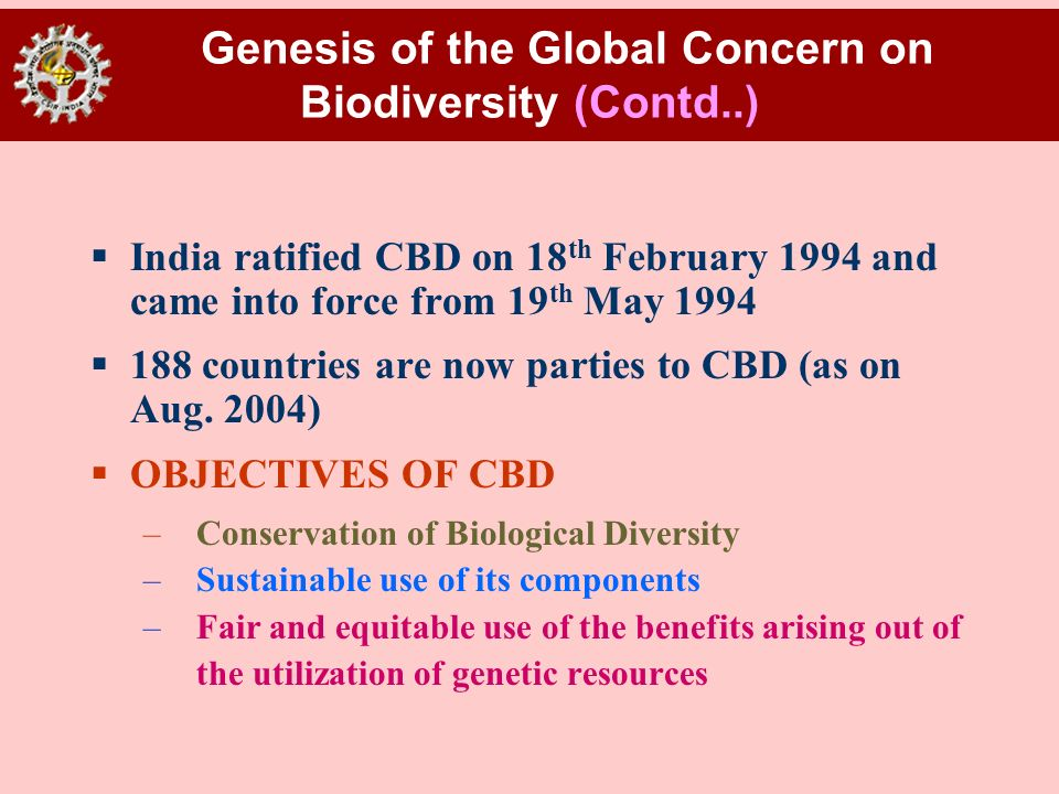 Genesis of the Global Concern on Biodiversity (Contd..) India ratified CBD on 18 th February 1994 and came into force from 19 th May 1994 188 countrie