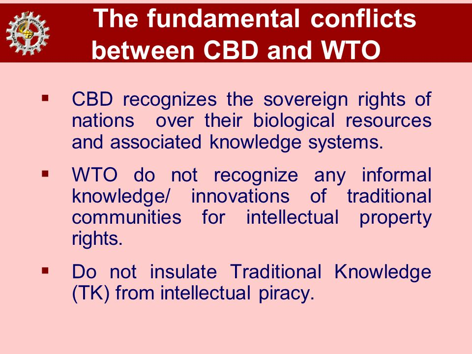 The fundamental conflicts between CBD and WTO CBD recognizes the sovereign rights of nations over their biological resources and associated knowledge