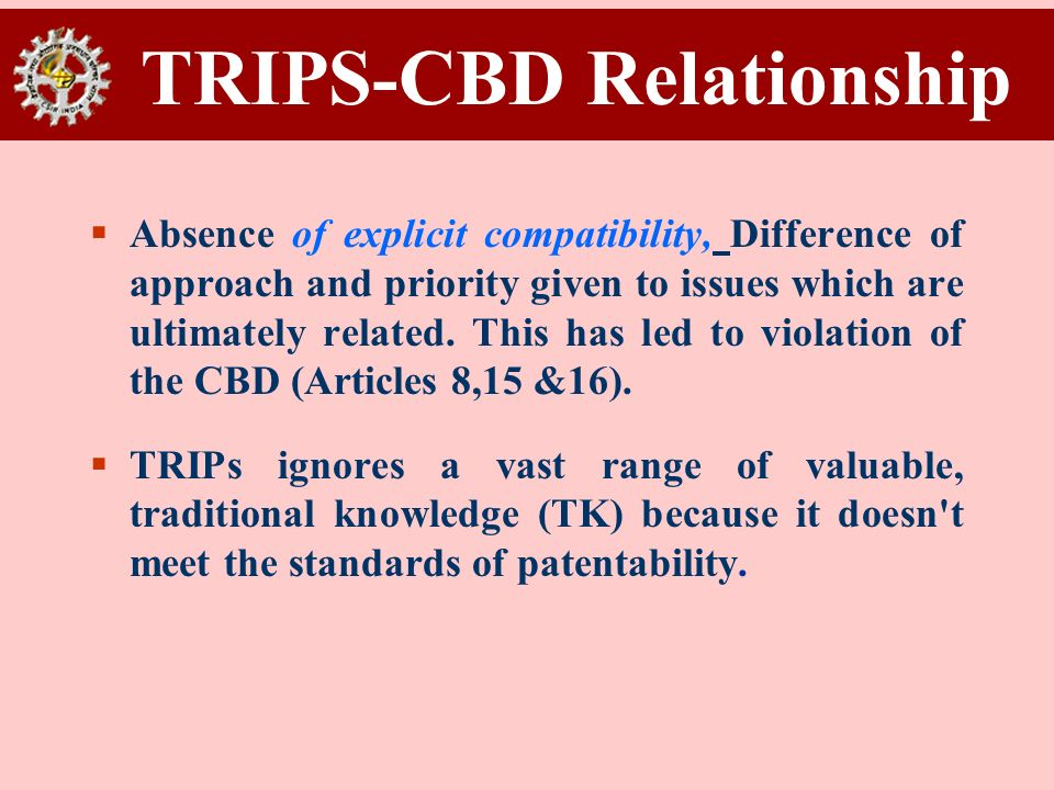 TRIPS-CBD Relationship Absence of explicit compatibility, Difference of approach and priority given to issues which are ultimately related. This has l