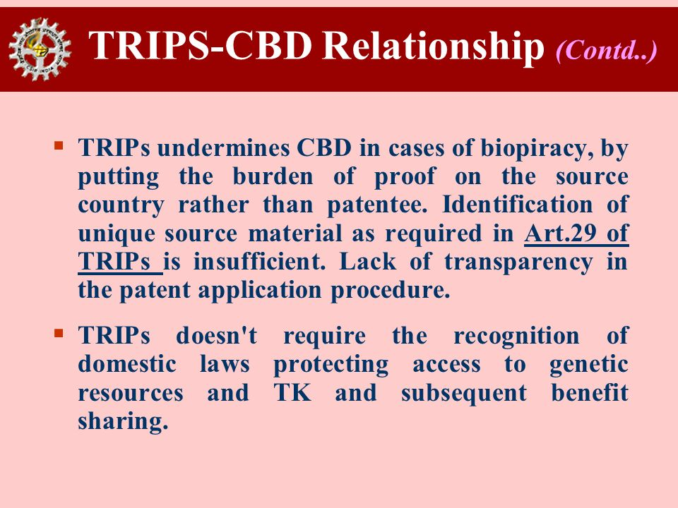 TRIPS-CBD Relationship (Contd..) TRIPs undermines CBD in cases of biopiracy, by putting the burden of proof on the source country rather than patentee