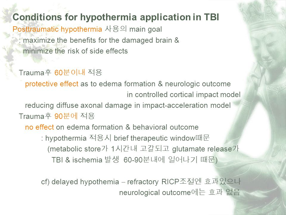 Conditions for hypothermia application in TBI Posttraumatic hypothermia main goal : maximize the benefits for the damaged brain & minimize the risk of side effects Trauma 60 protective effect as to edema formation & neurologic outcome in controlled cortical impact model reducing diffuse axonal damage in impact-acceleration model Trauma 90 no effect on edema formation & behavioral outcome : hypothermia brief therapeutic window (metabolic store 1 glutamate release TBI & ischemia 60-90 ) cf) delayed hypothemia – refractory RICP neurological outcome