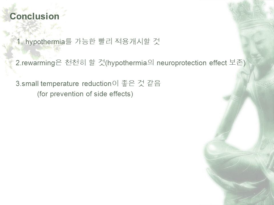Conclusion 1. hypothermia 2.rewarming (hypothermia neuroprotection effect ) 3.small temperature reduction (for prevention of side effects)