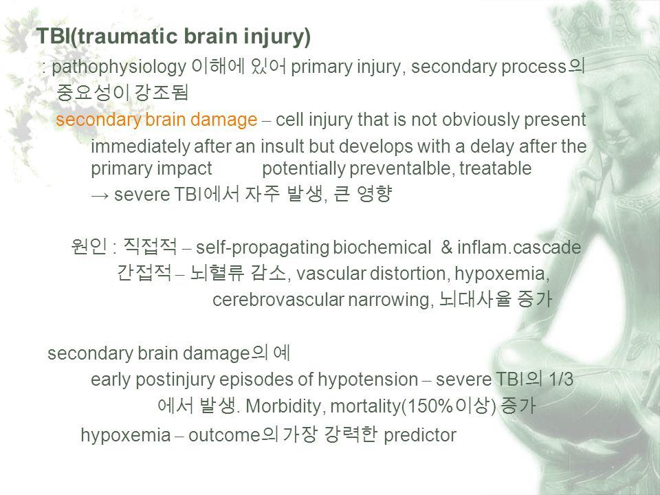 TBI(traumatic brain injury) : pathophysiology primary injury, secondary process secondary brain damage – cell injury that is not obviously present immediately after an insult but develops with a delay after the primary impact potentially preventalble, treatable severe TBI, : – self-propagating biochemical & inflam.cascade –, vascular distortion, hypoxemia, cerebrovascular narrowing, secondary brain damage early postinjury episodes of hypotension – severe TBI 1/3.