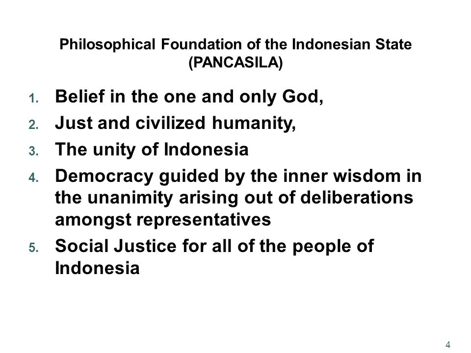 4 Philosophical Foundation of the Indonesian State (PANCASILA) 1. Belief in the one and only God, 2. Just and civilized humanity, 3. The unity of Indo