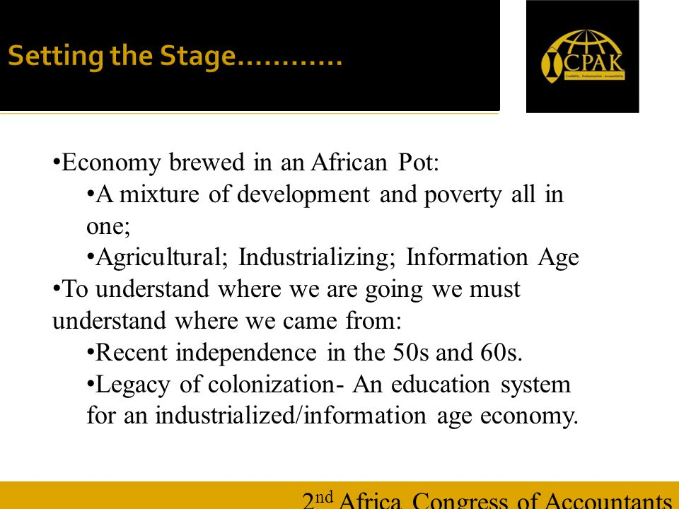 16 January Setting the Stage………… 2 nd Africa Congress of Accountants Economy brewed in an African Pot: A mixture of development and poverty all in one; Agricultural; Industrializing; Information Age To understand where we are going we must understand where we came from: Recent independence in the 50s and 60s.