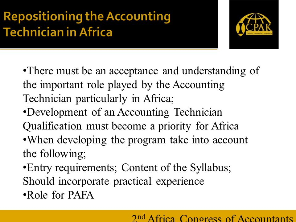 16 January 20148 Repositioning the Accounting Technician in Africa 2 nd Africa Congress of Accountants There must be an acceptance and understanding of the important role played by the Accounting Technician particularly in Africa; Development of an Accounting Technician Qualification must become a priority for Africa When developing the program take into account the following; Entry requirements; Content of the Syllabus; Should incorporate practical experience Role for PAFA