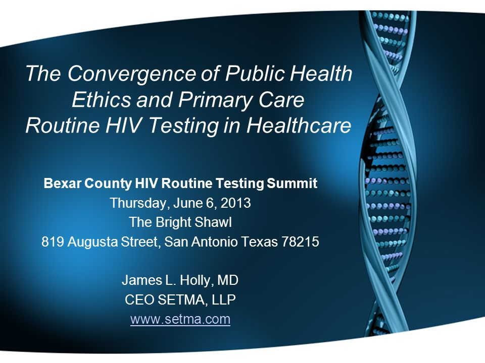 The Convergence of Public Health Ethics and Primary Care Routine HIV Testing in Healthcare Bexar County HIV Routine Testing Summit Thursday, June 6, 2013 The Bright Shawl 819 Augusta Street, San Antonio Texas 78215 James L.