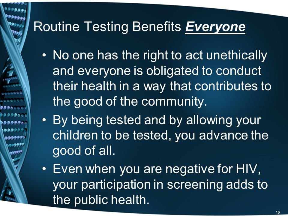 Routine Testing Benefits Everyone No one has the right to act unethically and everyone is obligated to conduct their health in a way that contributes to the good of the community.