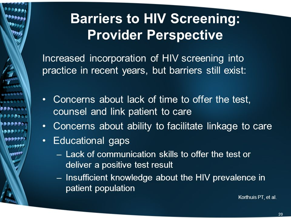 Barriers to HIV Screening: Provider Perspective Increased incorporation of HIV screening into practice in recent years, but barriers still exist: Concerns about lack of time to offer the test, counsel and link patient to care Concerns about ability to facilitate linkage to care Educational gaps –Lack of communication skills to offer the test or deliver a positive test result –Insufficient knowledge about the HIV prevalence in patient population Korthuis PT, et al.